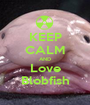 KEEP CALM AND Love Blobfish - Personalised Poster A1 size