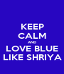 KEEP CALM AND LOVE BLUE LIKE SHRIYA - Personalised Poster A1 size