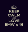 KEEP CALM AND LOVE BMW e46 - Personalised Poster A1 size