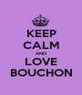 KEEP CALM AND LOVE BOUCHON - Personalised Poster A1 size