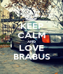 KEEP CALM AND LOVE BRABUS - Personalised Poster A1 size