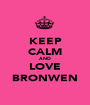 KEEP CALM AND LOVE BRONWEN - Personalised Poster A1 size