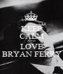 KEEP CALM AND LOVE BRYAN FERRY - Personalised Poster A1 size