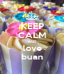 KEEP CALM AND love buan - Personalised Poster A1 size