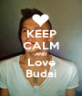 KEEP CALM AND Love Budai - Personalised Poster A1 size