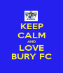 KEEP CALM AND LOVE BURY FC - Personalised Poster A1 size