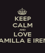 KEEP CALM AND LOVE CAMILLA E IRENE - Personalised Poster A1 size