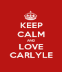 KEEP CALM AND LOVE CARLYLE - Personalised Poster A1 size
