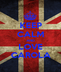 KEEP CALM AND LOVE CAROLA - Personalised Poster A1 size