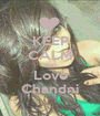 KEEP CALM AND Love Chandni - Personalised Poster A1 size