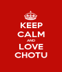 KEEP CALM AND LOVE CHOTU - Personalised Poster A1 size