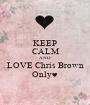 KEEP CALM AND LOVE Chris Brown Only♥ - Personalised Poster A1 size