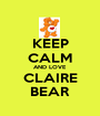 KEEP CALM AND LOVE CLAIRE BEAR - Personalised Poster A1 size
