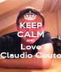 KEEP CALM AND Love Claudio Couto - Personalised Poster A1 size