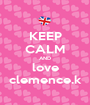 KEEP CALM AND love clemence.k - Personalised Poster A1 size
