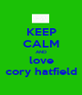 KEEP CALM AND love cory hatfield - Personalised Poster A1 size