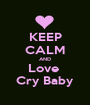 KEEP CALM AND Love  Cry Baby - Personalised Poster A1 size