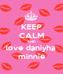 KEEP CALM AND love daniyha  minnie - Personalised Poster A1 size