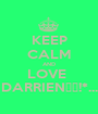 KEEP CALM AND LOVE  DARRIEN♡♥!*... - Personalised Poster A1 size