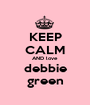 KEEP CALM AND love debbie green - Personalised Poster A1 size