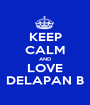 KEEP CALM AND LOVE DELAPAN B - Personalised Poster A1 size