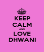 KEEP CALM AND LOVE DHWANI - Personalised Poster A1 size