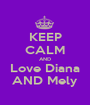 KEEP CALM AND Love Diana AND Mely - Personalised Poster A1 size