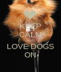 KEEP CALM AND LOVE DOGS ON - Personalised Poster A1 size