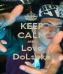 KEEP CALM AND Love DoLseka - Personalised Poster A1 size