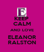 KEEP  CALM AND LOVE ELEANOR RALSTON - Personalised Poster A1 size