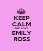 KEEP CALM AND LOVE EMILY ROSS - Personalised Poster A1 size