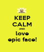 KEEP CALM AND love epic face! - Personalised Poster A1 size