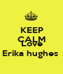 KEEP CALM AND Love Erika hughes  - Personalised Poster A1 size