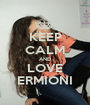 KEEP CALM AND LOVE ERMIONI - Personalised Poster A1 size