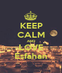 KEEP CALM AND LOVE Esfahan - Personalised Poster A1 size