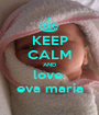 KEEP CALM AND love  eva maria - Personalised Poster A1 size