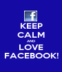 KEEP CALM AND LOVE FACEBOOK! - Personalised Poster A1 size