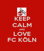 KEEP CALM AND LOVE FC KÖLN - Personalised Poster A1 size