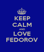 KEEP CALM AND LOVE FEDOROV - Personalised Poster A1 size