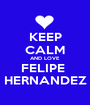 KEEP CALM AND LOVE FELIPE  HERNANDEZ - Personalised Poster A1 size