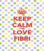 KEEP CALM AND LOVE FIBRI - Personalised Poster A1 size