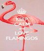 KEEP CALM AND LOVE FLAMINGOS - Personalised Poster A1 size