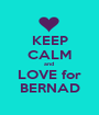 KEEP CALM and  LOVE for  BERNAD  - Personalised Poster A1 size