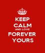 KEEP CALM AND LOVE FOREVER  YOURS - Personalised Poster A1 size