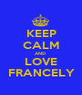 KEEP CALM AND  LOVE FRANCELY - Personalised Poster A1 size