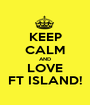 KEEP CALM AND LOVE FT ISLAND! - Personalised Poster A1 size