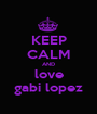 KEEP CALM AND love gabi lopez - Personalised Poster A1 size