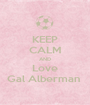 KEEP CALM AND Love Gal Alberman  - Personalised Poster A1 size