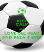 KEEP CALM AND LOVE GEL HEAD AND REZA 4 EVER - Personalised Poster A1 size
