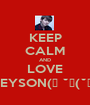 KEEP CALM AND LOVE GREYSON(っ ˘з(˘⌣˘ ) - Personalised Poster A1 size